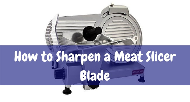 how to sharpen a meat slicer blade