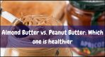Almond Butter vs. Peanut Butter: Which one is healthier